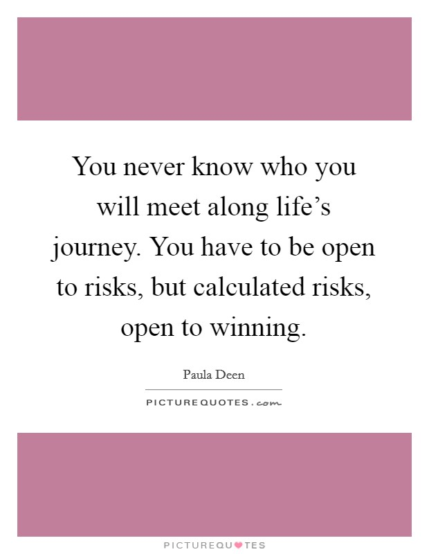You never know who you will meet along life's journey. You have to be open to risks, but calculated risks, open to winning Picture Quote #1