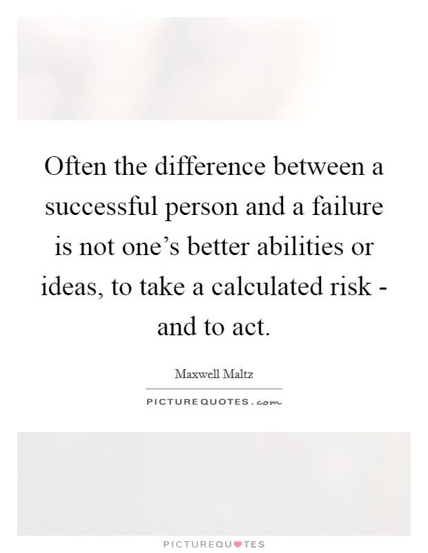 Often the difference between a successful person and a failure is not one's better abilities or ideas, to take a calculated risk - and to act Picture Quote #1
