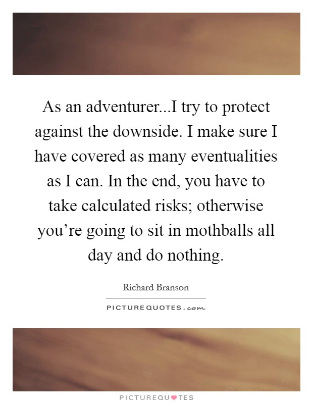 As an adventurer...I try to protect against the downside. I make sure I have covered as many eventualities as I can. In the end, you have to take calculated risks; otherwise you're going to sit in mothballs all day and do nothing Picture Quote #1