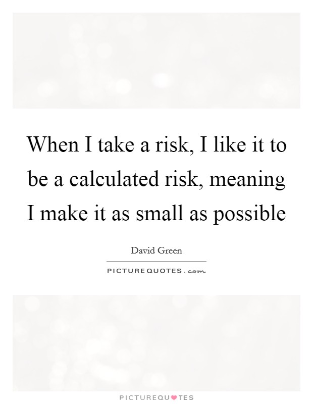When I take a risk, I like it to be a calculated risk, meaning I make it as small as possible Picture Quote #1