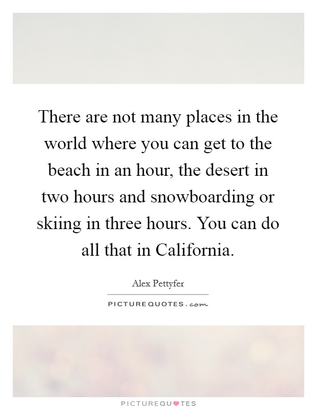 There are not many places in the world where you can get to the beach in an hour, the desert in two hours and snowboarding or skiing in three hours. You can do all that in California Picture Quote #1