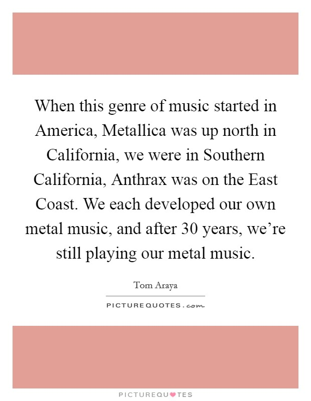 When this genre of music started in America, Metallica was up north in California, we were in Southern California, Anthrax was on the East Coast. We each developed our own metal music, and after 30 years, we're still playing our metal music Picture Quote #1