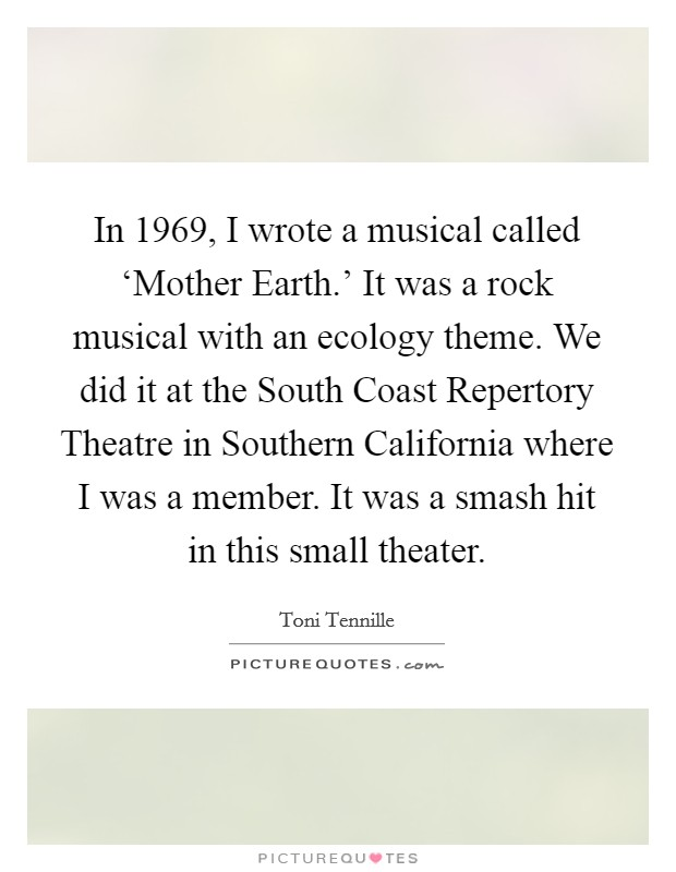 In 1969, I wrote a musical called 'Mother Earth.' It was a rock musical with an ecology theme. We did it at the South Coast Repertory Theatre in Southern California where I was a member. It was a smash hit in this small theater Picture Quote #1