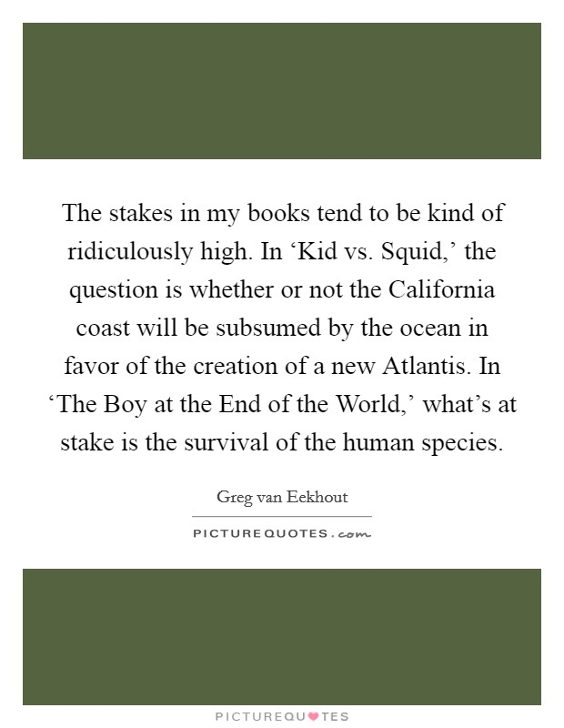 The stakes in my books tend to be kind of ridiculously high. In 'Kid vs. Squid,' the question is whether or not the California coast will be subsumed by the ocean in favor of the creation of a new Atlantis. In 'The Boy at the End of the World,' what's at stake is the survival of the human species Picture Quote #1