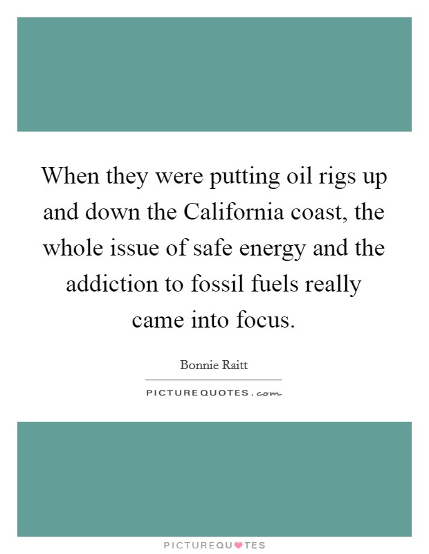 When they were putting oil rigs up and down the California coast, the whole issue of safe energy and the addiction to fossil fuels really came into focus Picture Quote #1