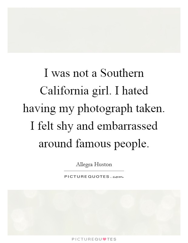 I was not a Southern California girl. I hated having my photograph taken. I felt shy and embarrassed around famous people Picture Quote #1
