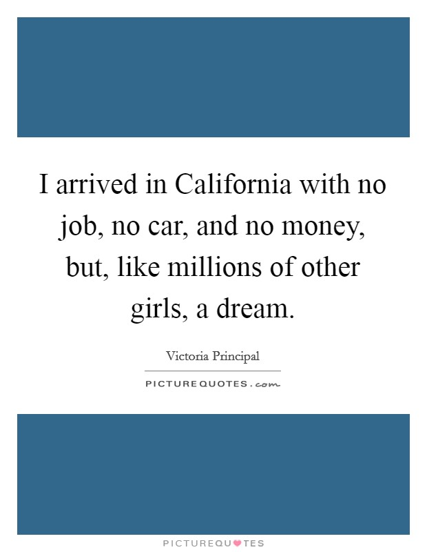 I arrived in California with no job, no car, and no money, but, like millions of other girls, a dream Picture Quote #1