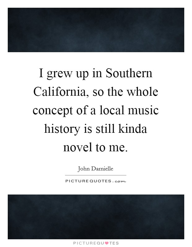 I grew up in Southern California, so the whole concept of a local music history is still kinda novel to me. Picture Quote #1