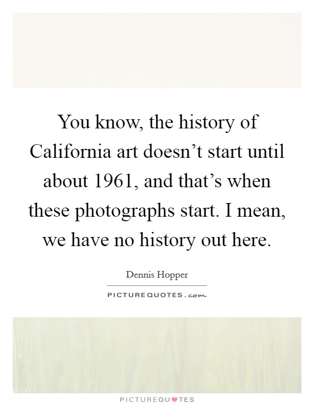 You know, the history of California art doesn't start until about 1961, and that's when these photographs start. I mean, we have no history out here Picture Quote #1