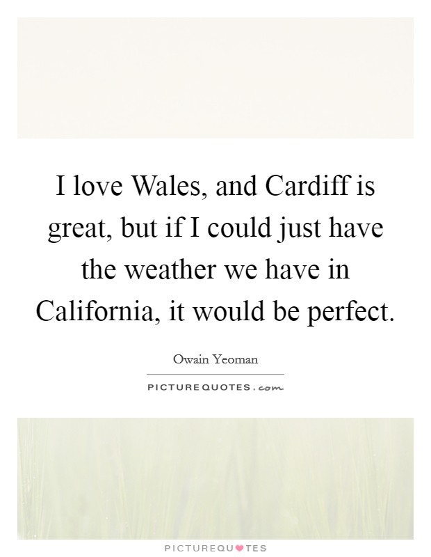 I love Wales, and Cardiff is great, but if I could just have the weather we have in California, it would be perfect Picture Quote #1