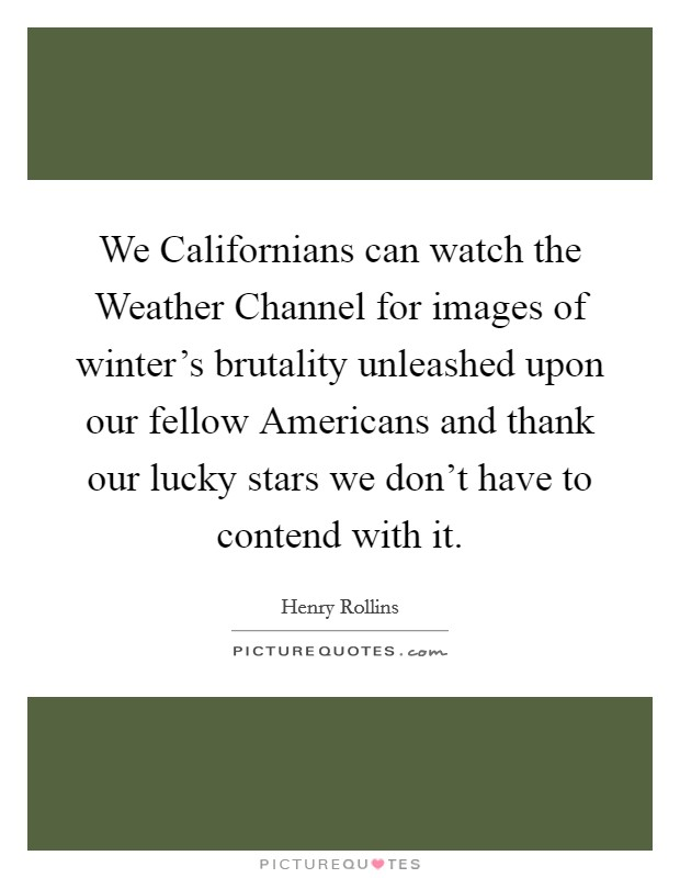 We Californians can watch the Weather Channel for images of winter's brutality unleashed upon our fellow Americans and thank our lucky stars we don't have to contend with it Picture Quote #1