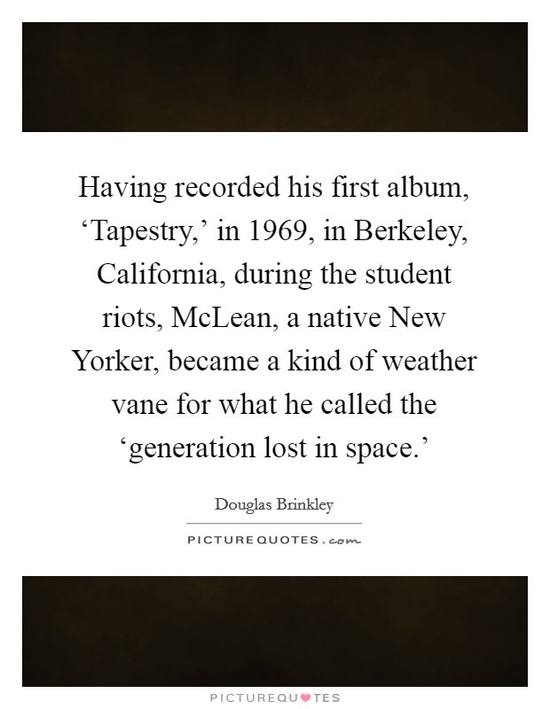 Having recorded his first album, 'Tapestry,' in 1969, in Berkeley, California, during the student riots, McLean, a native New Yorker, became a kind of weather vane for what he called the 'generation lost in space.' Picture Quote #1
