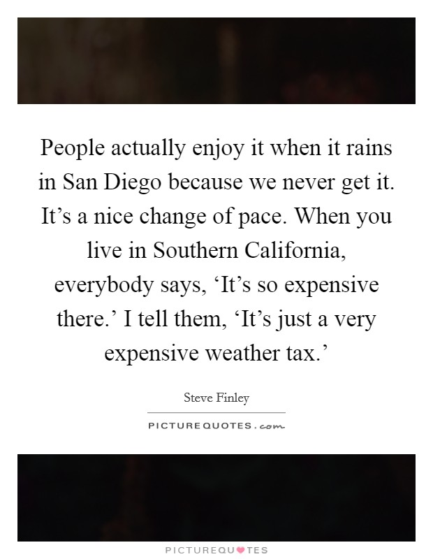 People actually enjoy it when it rains in San Diego because we never get it. It's a nice change of pace. When you live in Southern California, everybody says, 'It's so expensive there.' I tell them, 'It's just a very expensive weather tax.' Picture Quote #1