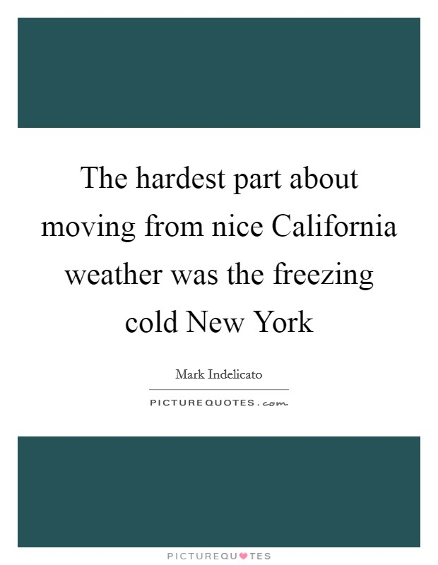 The hardest part about moving from nice California weather was the freezing cold New York Picture Quote #1
