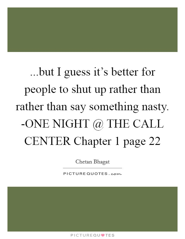 ...but I guess it's better for people to shut up rather than rather than say something nasty. -ONE NIGHT @ THE CALL CENTER Chapter 1 page 22 Picture Quote #1