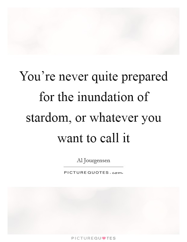 You're never quite prepared for the inundation of stardom, or whatever you want to call it Picture Quote #1