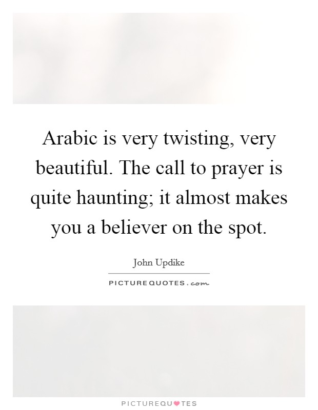 Arabic is very twisting, very beautiful. The call to prayer is quite haunting; it almost makes you a believer on the spot Picture Quote #1