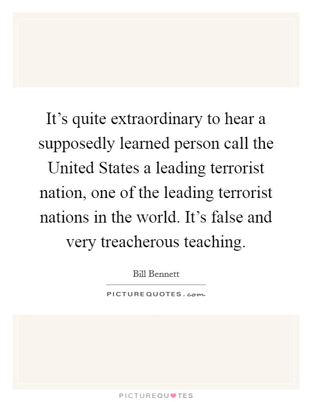 It's quite extraordinary to hear a supposedly learned person call the United States a leading terrorist nation, one of the leading terrorist nations in the world. It's false and very treacherous teaching Picture Quote #1