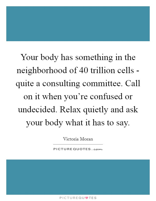 Your body has something in the neighborhood of 40 trillion cells - quite a consulting committee. Call on it when you're confused or undecided. Relax quietly and ask your body what it has to say Picture Quote #1