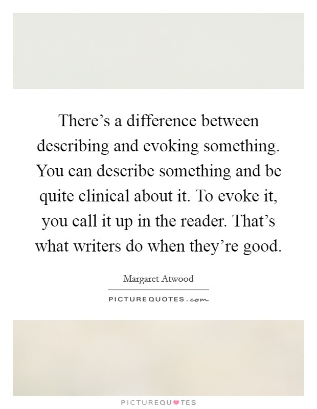 There's a difference between describing and evoking something. You can describe something and be quite clinical about it. To evoke it, you call it up in the reader. That's what writers do when they're good Picture Quote #1
