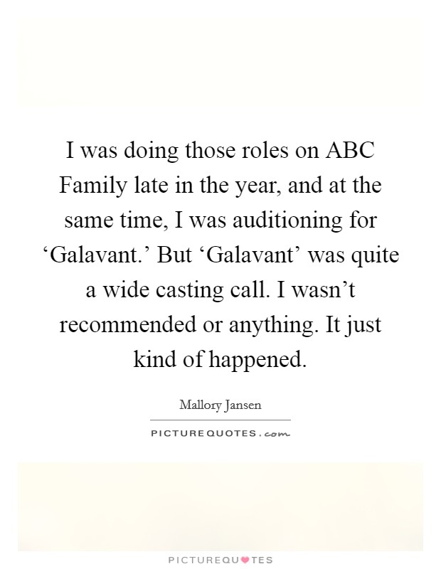 I was doing those roles on ABC Family late in the year, and at the same time, I was auditioning for 'Galavant.' But 'Galavant' was quite a wide casting call. I wasn't recommended or anything. It just kind of happened Picture Quote #1