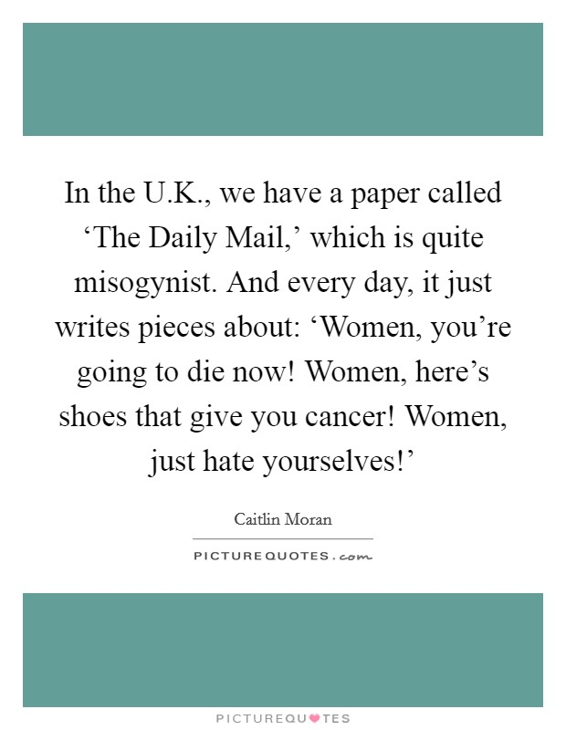 In the U.K., we have a paper called 'The Daily Mail,' which is quite misogynist. And every day, it just writes pieces about: 'Women, you're going to die now! Women, here's shoes that give you cancer! Women, just hate yourselves!' Picture Quote #1