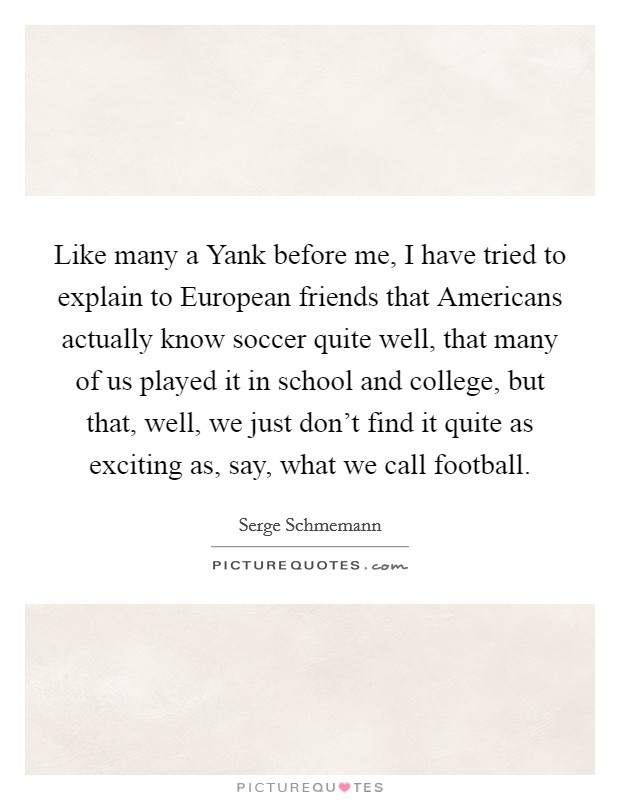 Like many a Yank before me, I have tried to explain to European friends that Americans actually know soccer quite well, that many of us played it in school and college, but that, well, we just don't find it quite as exciting as, say, what we call football Picture Quote #1