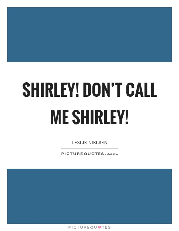 Shirley! Don't call me Shirley! Picture Quote #1