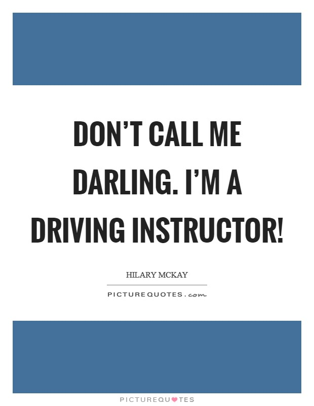 Don't call me darling. I'm a driving instructor! Picture Quote #1