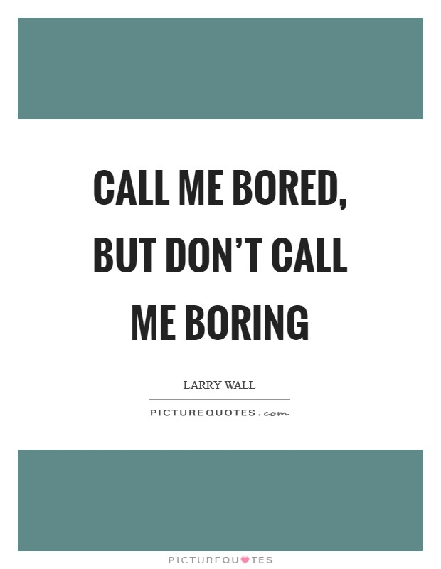 Call me bored, but don't call me boring Picture Quote #1