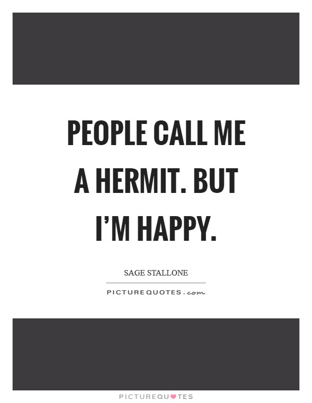 People call me a hermit. But I'm happy Picture Quote #1