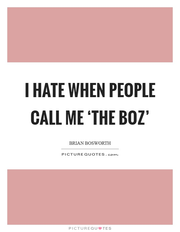 I hate when people call me 'The Boz' Picture Quote #1