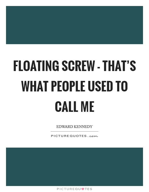 Floating screw - that's what people used to call me Picture Quote #1