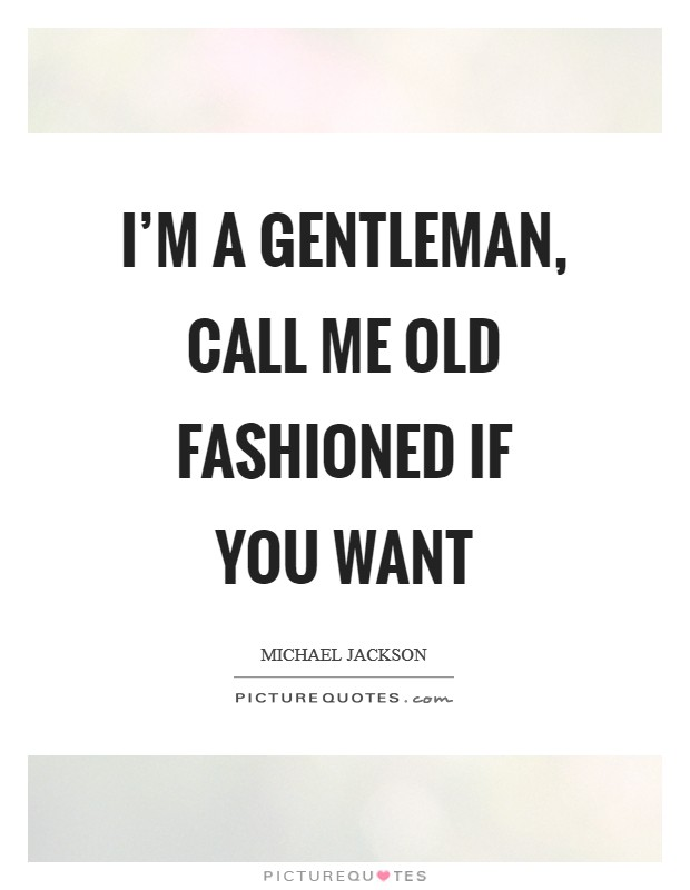 I'm a gentleman, call me old fashioned if you want Picture Quote #1
