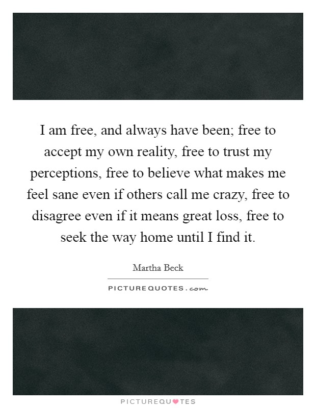 I am free, and always have been; free to accept my own reality, free to trust my perceptions, free to believe what makes me feel sane even if others call me crazy, free to disagree even if it means great loss, free to seek the way home until I find it Picture Quote #1
