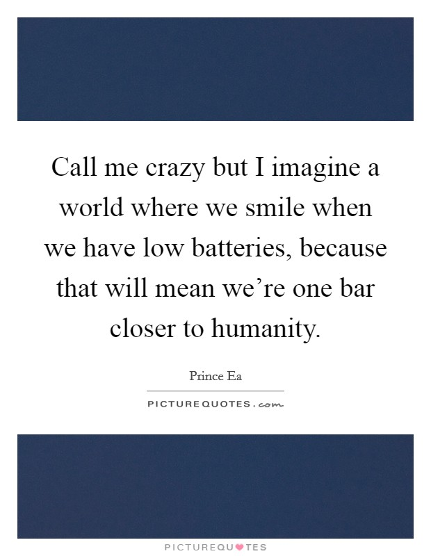 Call me crazy but I imagine a world where we smile when we have low batteries, because that will mean we're one bar closer to humanity Picture Quote #1