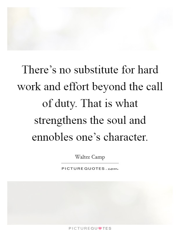 There's no substitute for hard work and effort beyond the call of duty. That is what strengthens the soul and ennobles one's character Picture Quote #1