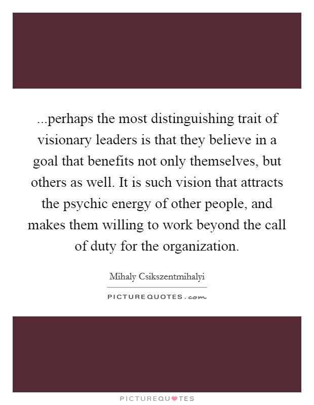 ...perhaps the most distinguishing trait of visionary leaders is that they believe in a goal that benefits not only themselves, but others as well. It is such vision that attracts the psychic energy of other people, and makes them willing to work beyond the call of duty for the organization Picture Quote #1