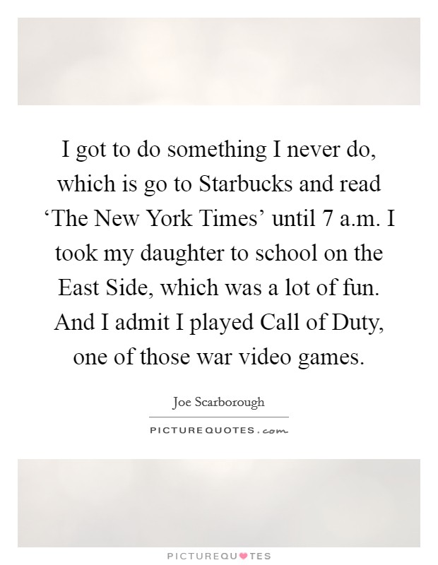 I got to do something I never do, which is go to Starbucks and read 'The New York Times' until 7 a.m. I took my daughter to school on the East Side, which was a lot of fun. And I admit I played Call of Duty, one of those war video games Picture Quote #1