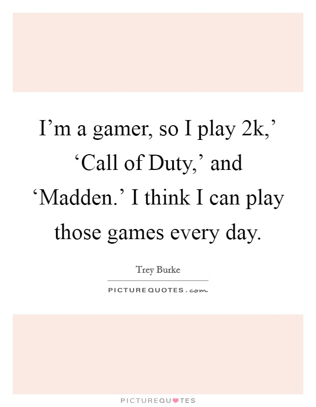 I'm a gamer, so I play  2k,' 'Call of Duty,' and 'Madden.' I think I can play those games every day Picture Quote #1