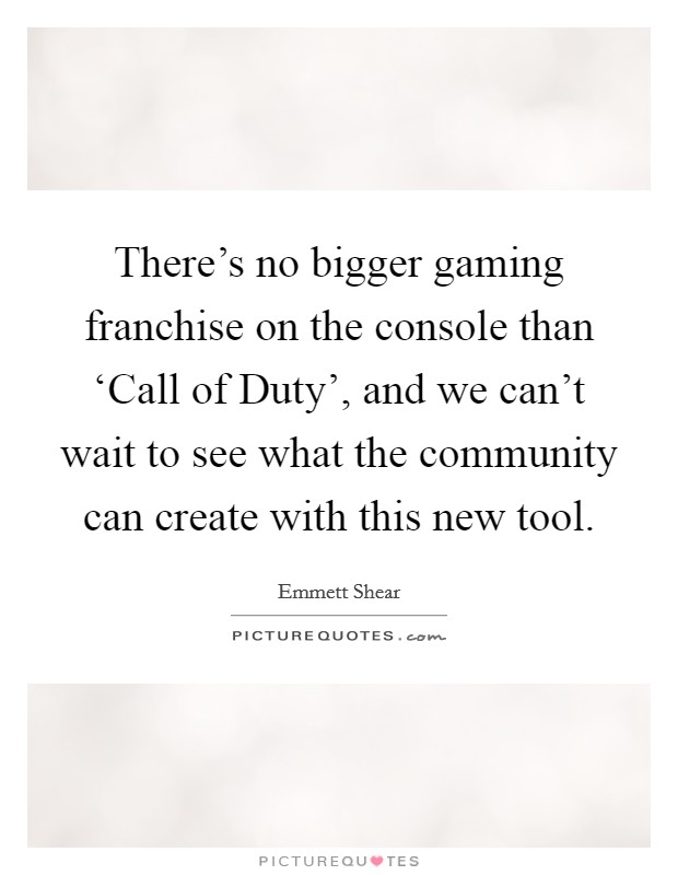 There's no bigger gaming franchise on the console than 'Call of Duty', and we can't wait to see what the community can create with this new tool Picture Quote #1