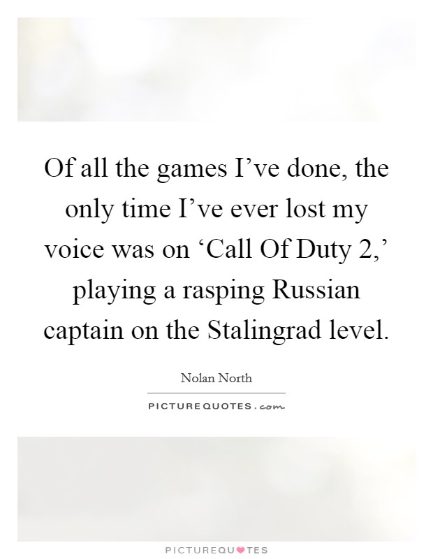 Of all the games I've done, the only time I've ever lost my voice was on 'Call Of Duty 2,' playing a rasping Russian captain on the Stalingrad level Picture Quote #1