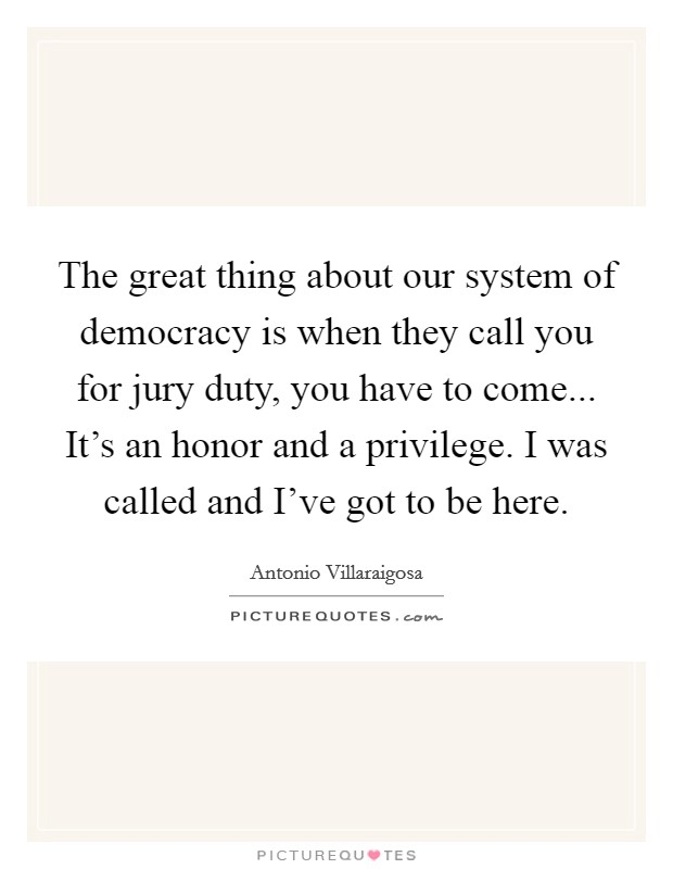 The great thing about our system of democracy is when they call you for jury duty, you have to come... It's an honor and a privilege. I was called and I've got to be here Picture Quote #1