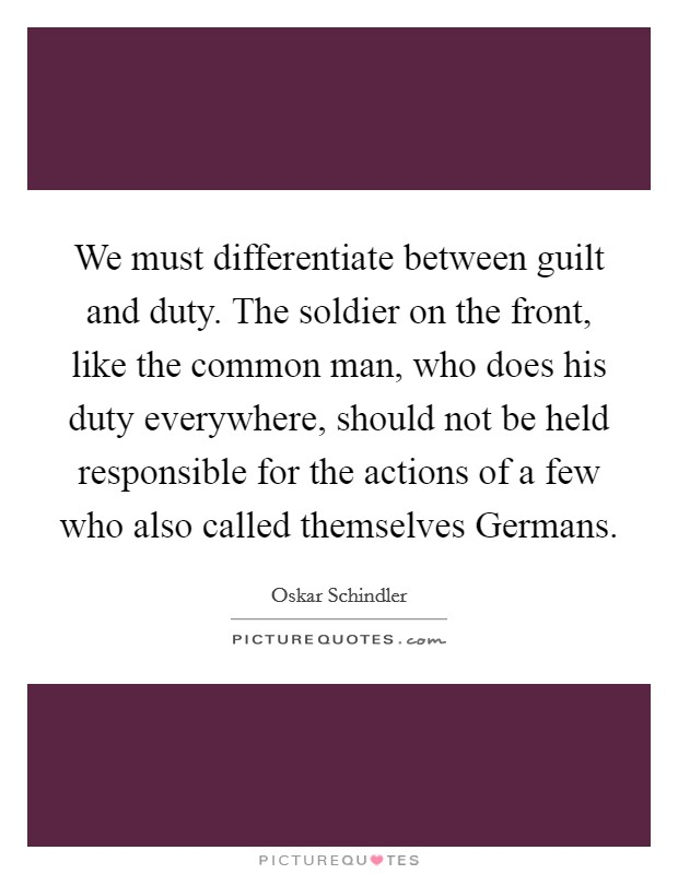 We must differentiate between guilt and duty. The soldier on the front, like the common man, who does his duty everywhere, should not be held responsible for the actions of a few who also called themselves Germans Picture Quote #1