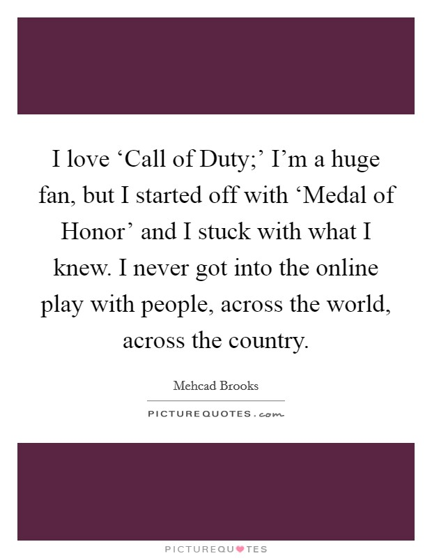 I love 'Call of Duty;' I'm a huge fan, but I started off with 'Medal of Honor' and I stuck with what I knew. I never got into the online play with people, across the world, across the country Picture Quote #1