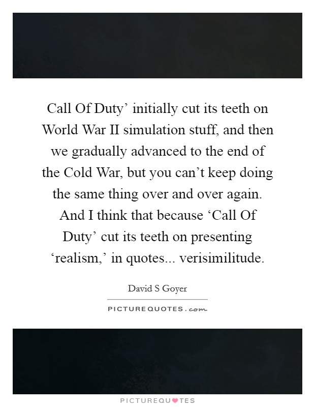 Call Of Duty' initially cut its teeth on World War II simulation stuff, and then we gradually advanced to the end of the Cold War, but you can't keep doing the same thing over and over again. And I think that because 'Call Of Duty' cut its teeth on presenting 'realism,' in quotes... verisimilitude Picture Quote #1