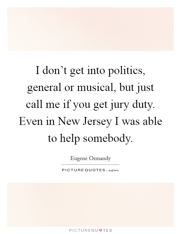 I don't get into politics, general or musical, but just call me if you get jury duty. Even in New Jersey I was able to help somebody Picture Quote #1