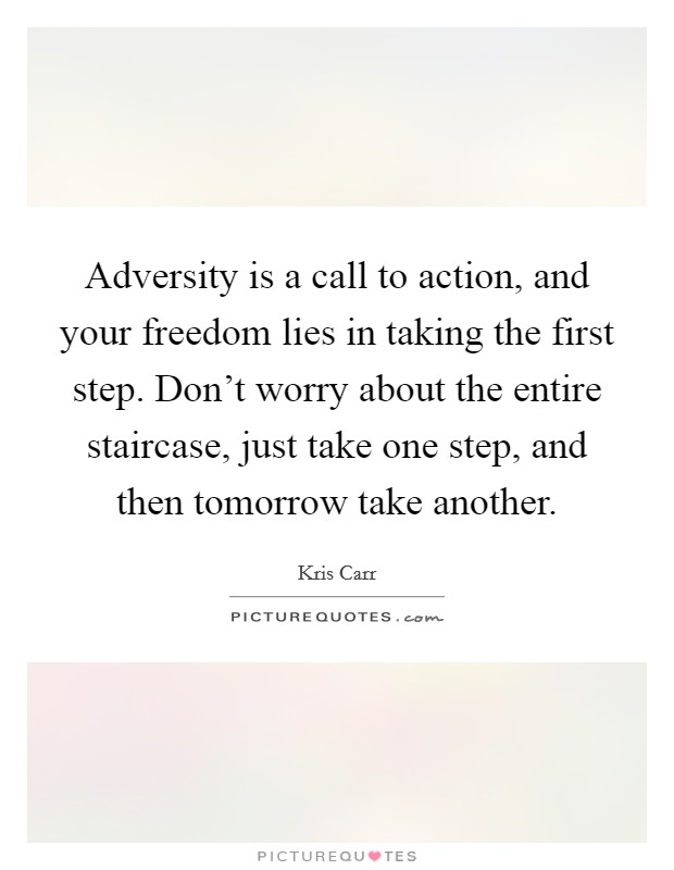 Adversity is a call to action, and your freedom lies in taking the first step. Don't worry about the entire staircase, just take one step, and then tomorrow take another Picture Quote #1