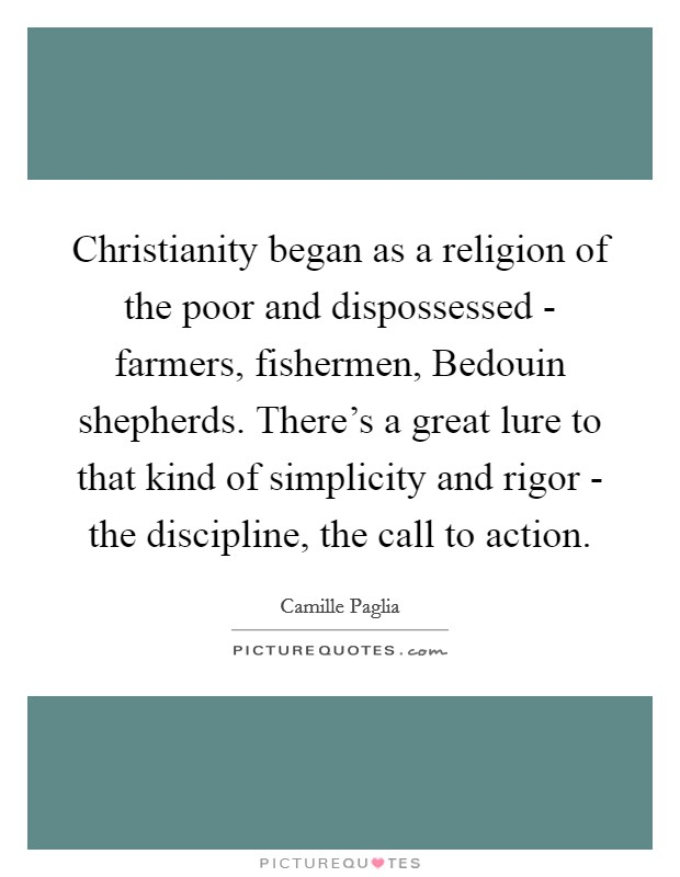 Christianity began as a religion of the poor and dispossessed - farmers, fishermen, Bedouin shepherds. There's a great lure to that kind of simplicity and rigor - the discipline, the call to action Picture Quote #1