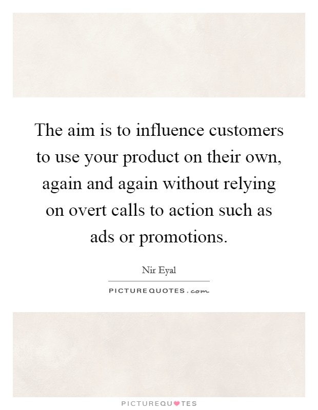 The aim is to influence customers to use your product on their own, again and again without relying on overt calls to action such as ads or promotions Picture Quote #1